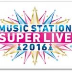 Mステスーパーライブ2016出演者と曲目!一部タイムテーブルも